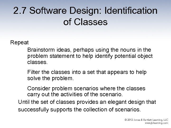 2. 7 Software Design: Identification of Classes Repeat Brainstorm ideas, perhaps using the nouns