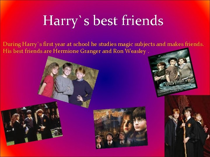 Harry`s best friends During Harry`s first year at school he studies magic subjects and