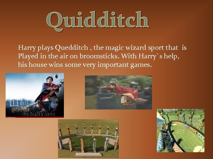Quidditch Harry plays Quedditch , the magic wizard sport that is Played in the