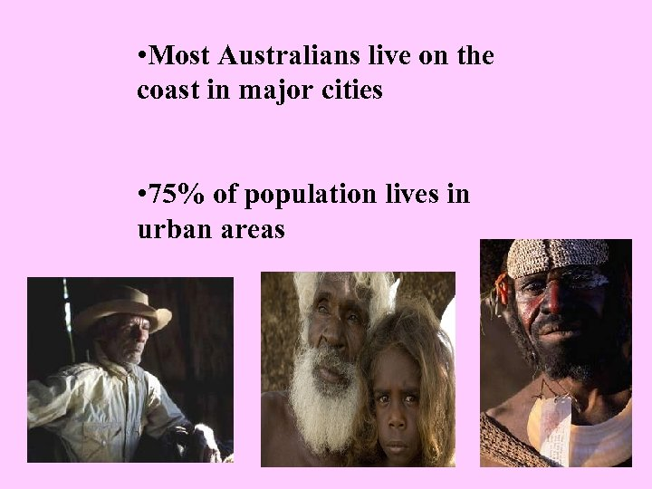• Most Australians live on the coast in major cities • 75% of