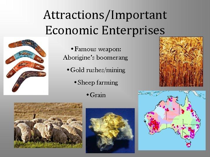 Attractions/Important Economic Enterprises • Famous weapon: Aborigine's boomerang • Gold rushes/mining • Sheep farming