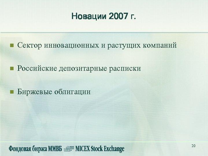 Новации 2007 г. n Сектор инновационных и растущих компаний n Российские депозитарные расписки n