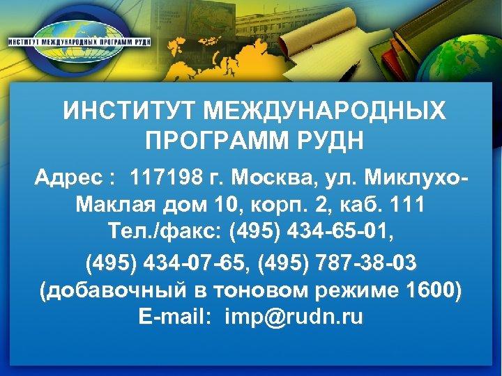 ИНСТИТУТ МЕЖДУНАРОДНЫХ ПРОГРАММ РУДН Адрес : 117198 г. Москва, ул. Миклухо. Маклая дом 10,