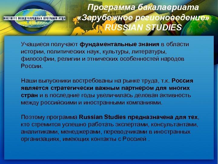Программа бакалавриата «Зарубежное регионоведение» RUSSIAN STUDIES Учащиеся получают фундаментальные знания в области истории, политических