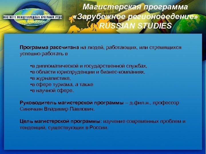 Магистерская программа «Зарубежное регионоведение» RUSSIAN STUDIES Программа рассчитана на людей, работающих, или стремящихся успешно