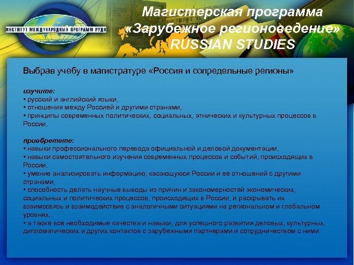 Магистерская программа «Зарубежное регионоведение» RUSSIAN STUDIES Выбрав учебу в магистратуре «Россия и сопредельные регионы»
