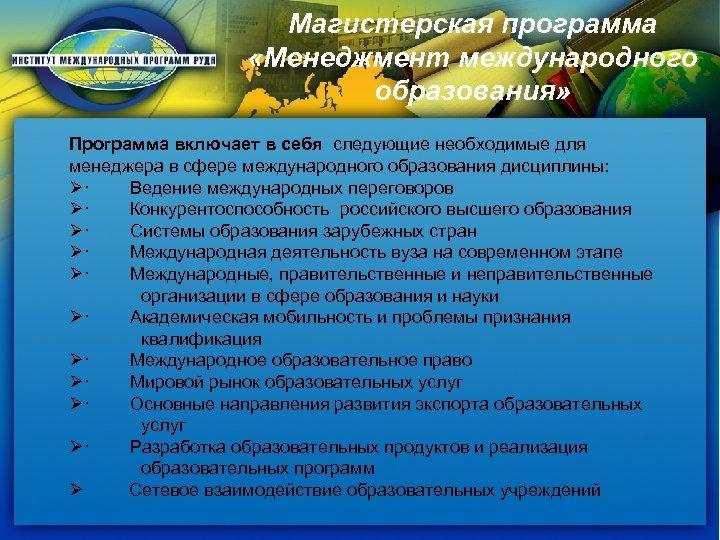 Магистерская программа «Менеджмент международного образования» Программа включает в себя следующие необходимые для менеджера в