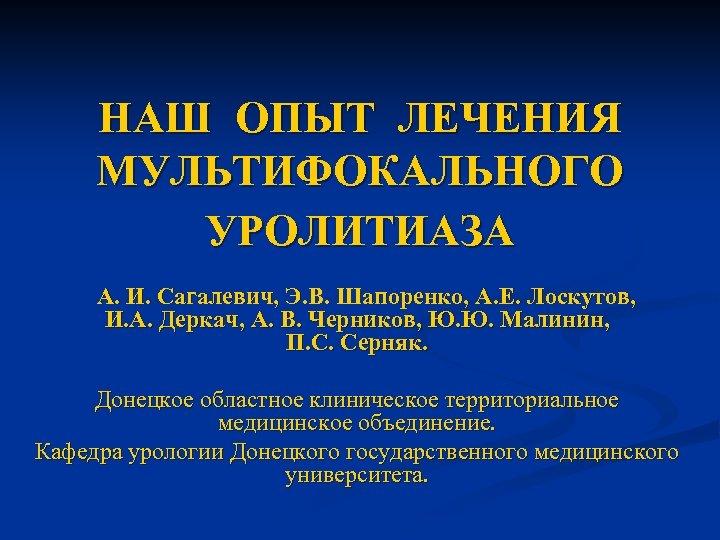 НАШ ОПЫТ ЛЕЧЕНИЯ МУЛЬТИФОКАЛЬНОГО УРОЛИТИАЗА А. И. Сагалевич, Э. В. Шапоренко, А. Е. Лоскутов,