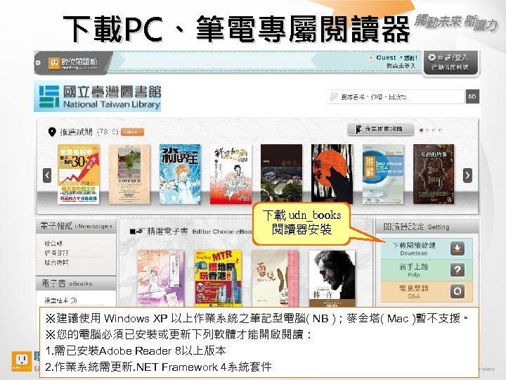 下載PC、筆電專屬閱讀器 下載 udn_books 閱讀器安裝 ※建議使用 Windows XP 以上作業系統之筆記型電腦( NB );麥金塔( Mac )暫不支援。 ※您的電腦必須已安裝或更新下列軟體才能開啟閱讀: 1.