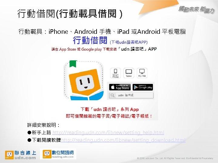 行動借閱(行動載具借閱 ) 行動載具:i. Phone、Android 手機、i. Pad 或Android 平板電腦 詳細安裝說明: ●新手上路 http: //reading. udn. com/libnew/setting_help.