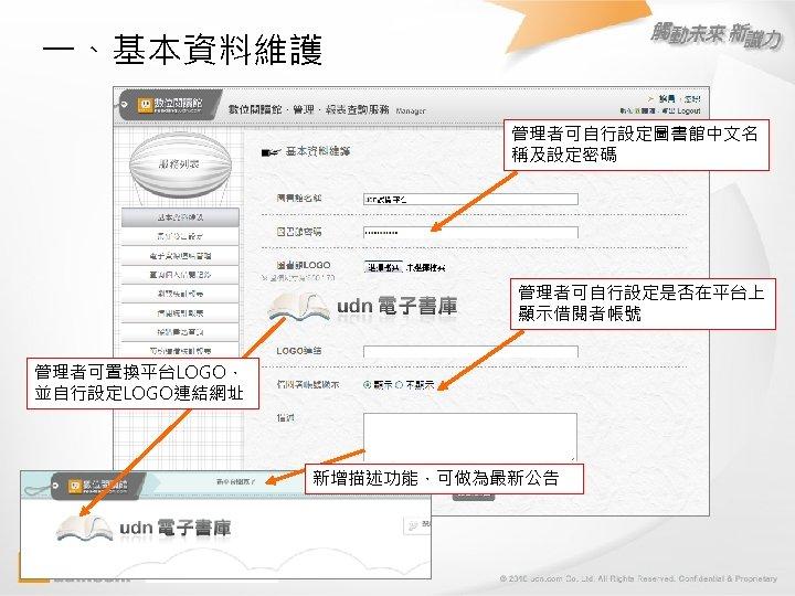 一、基本資料維護 管理者可自行設定圖書館中文名 稱及設定密碼 管理者可自行設定是否在平台上 顯示借閱者帳號 管理者可置換平台LOGO, 並自行設定LOGO連結網址 新增描述功能,可做為最新公告