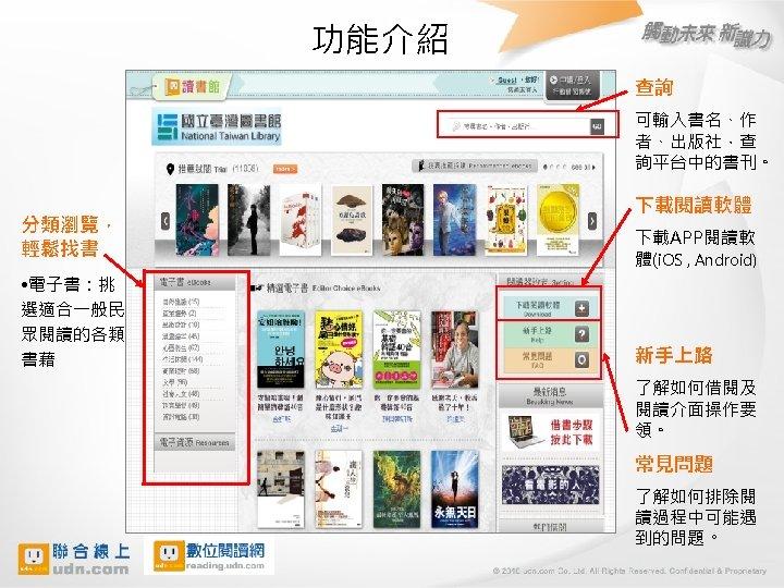 功能介紹 查詢 可輸入書名、作 者、出版社,查 詢平台中的書刊。 分類瀏覽, 輕鬆找書 • 電子書:挑 選適合一般民 眾閱讀的各類 書藉 下載閱讀軟體 下載APP閱讀軟