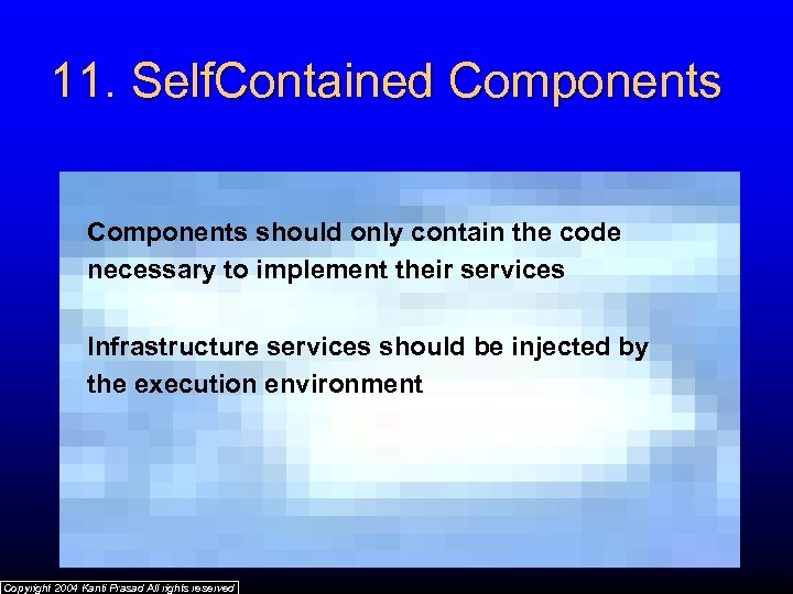 11. Self. Contained Components should only contain the code necessary to implement their services
