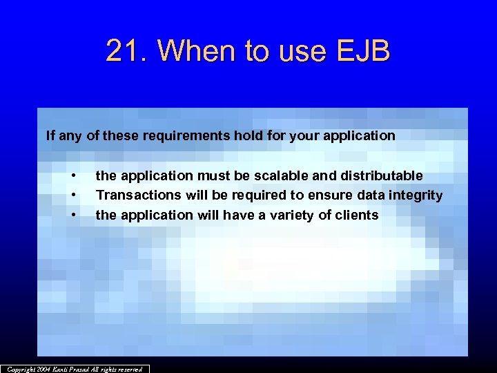 21. When to use EJB If any of these requirements hold for your application