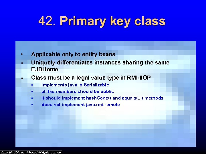 42. Primary key class • § § Applicable only to entity beans Uniquely differentiates