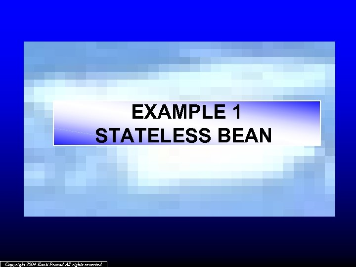 EXAMPLE 1 STATELESS BEAN Copyright 2004 Kanti Prasad All rights reserved