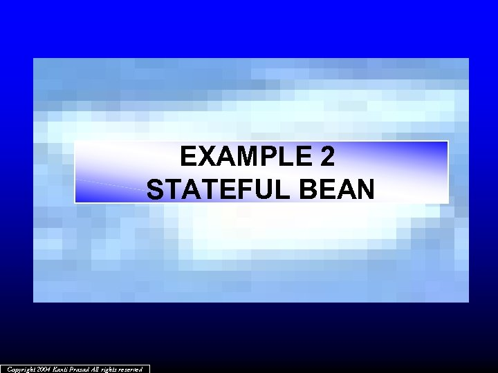 EXAMPLE 2 STATEFUL BEAN Copyright 2004 Kanti Prasad All rights reserved
