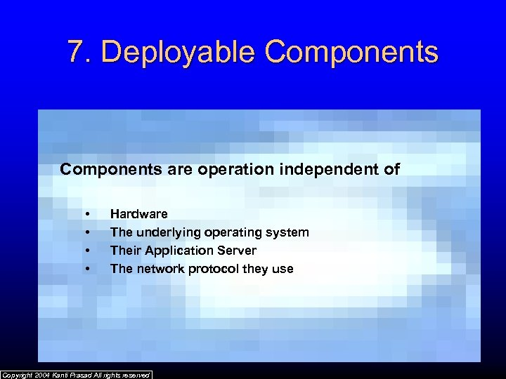 7. Deployable Components are operation independent of • • Hardware The underlying operating system