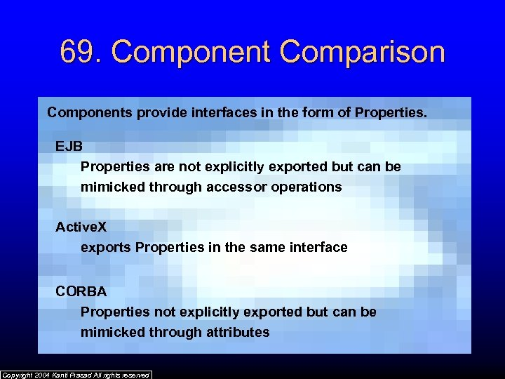 69. Component Comparison Components provide interfaces in the form of Properties. EJB Properties are