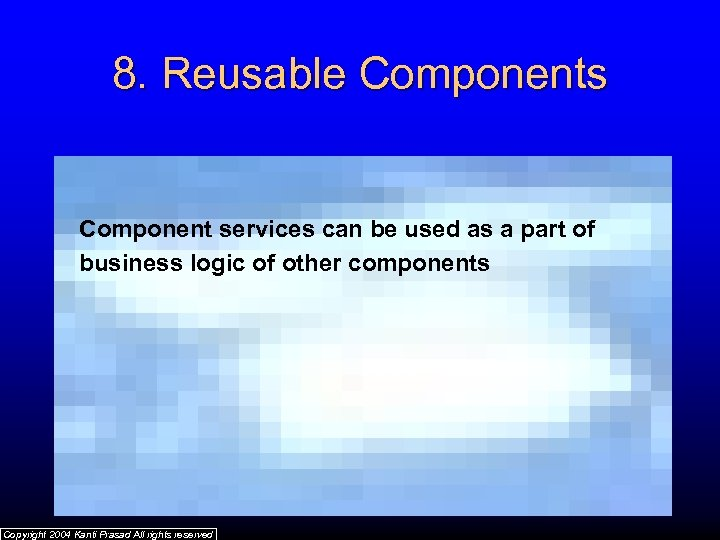 8. Reusable Components Component services can be used as a part of business logic