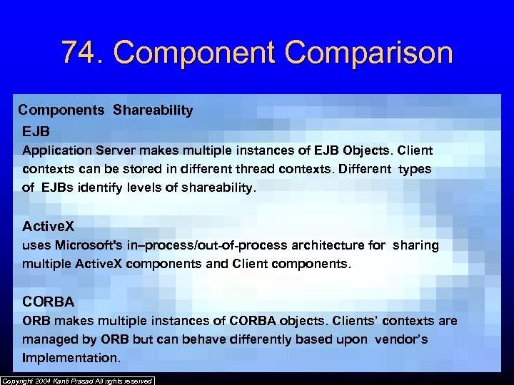 74. Component Comparison Components Shareability EJB Application Server makes multiple instances of EJB Objects.
