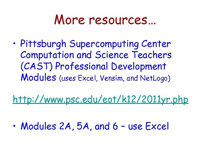 More resources… • Pittsburgh Supercomputing Center Computation and Science Teachers (CAST) Professional Development Modules