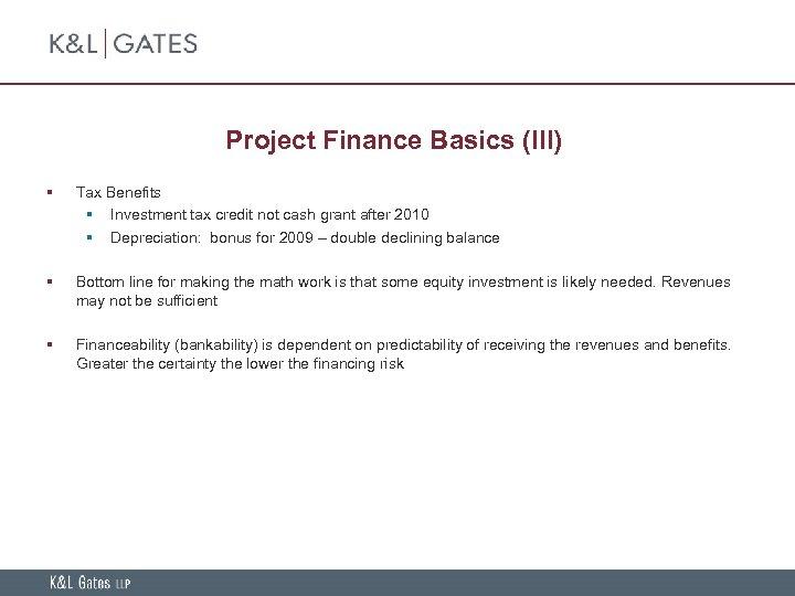 Project Finance Basics (III) § Tax Benefits § Investment tax credit not cash grant