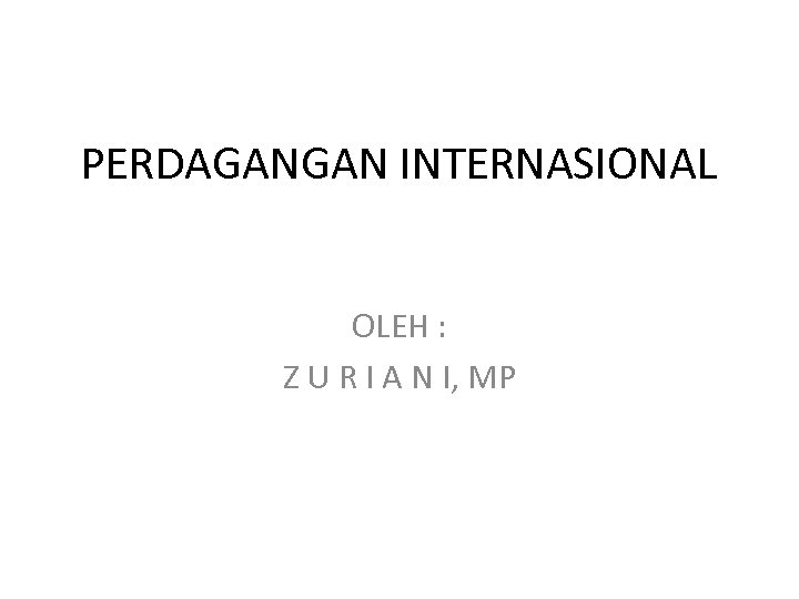 PERDAGANGAN INTERNASIONAL OLEH : Z U R I A N I, MP