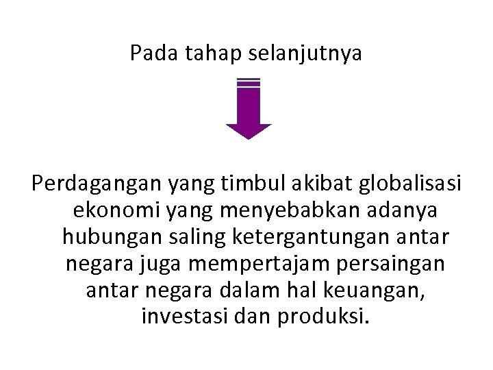 Pada tahap selanjutnya Perdagangan yang timbul akibat globalisasi ekonomi yang menyebabkan adanya hubungan saling