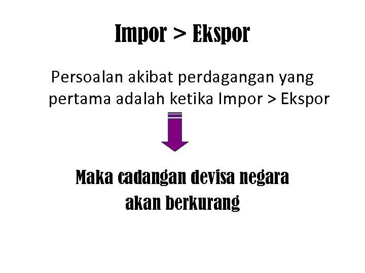 Impor > Ekspor Persoalan akibat perdagangan yang pertama adalah ketika Impor > Ekspor Maka