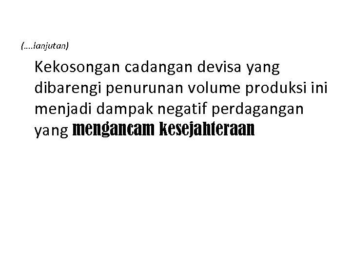 (…. lanjutan) Kekosongan cadangan devisa yang dibarengi penurunan volume produksi ini menjadi dampak negatif