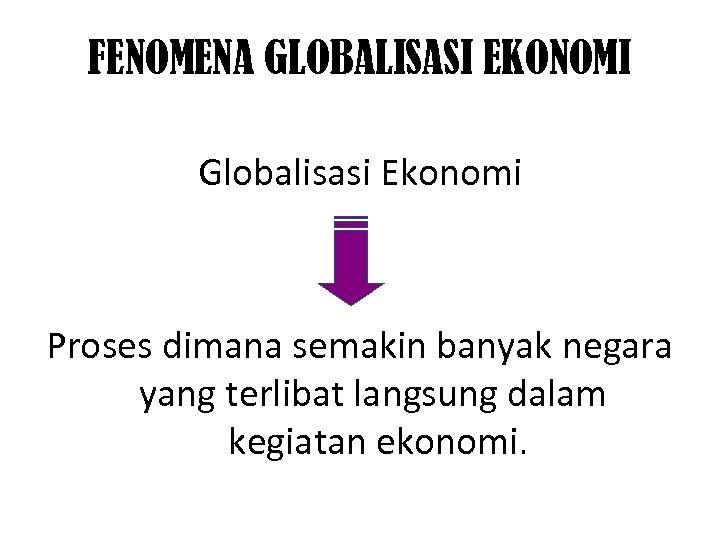FENOMENA GLOBALISASI EKONOMI Globalisasi Ekonomi Proses dimana semakin banyak negara yang terlibat langsung dalam