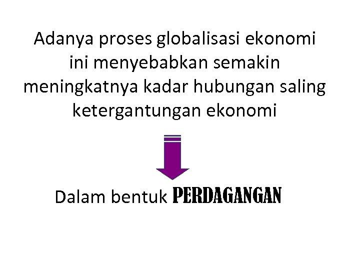 Adanya proses globalisasi ekonomi ini menyebabkan semakin meningkatnya kadar hubungan saling ketergantungan ekonomi Dalam