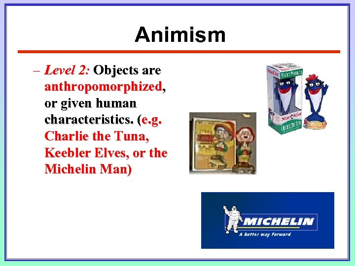 Animism – Level 2: Objects are anthropomorphized, or given human characteristics. (e. g. Charlie