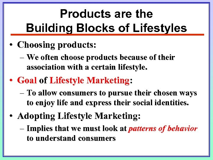 Products are the Building Blocks of Lifestyles • Choosing products: – We often choose