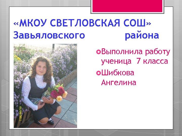 «МКОУ СВЕТЛОВСКАЯ СОШ» Завьяловского района Выполнила работу ученица 7 класса Шибкова Ангелина