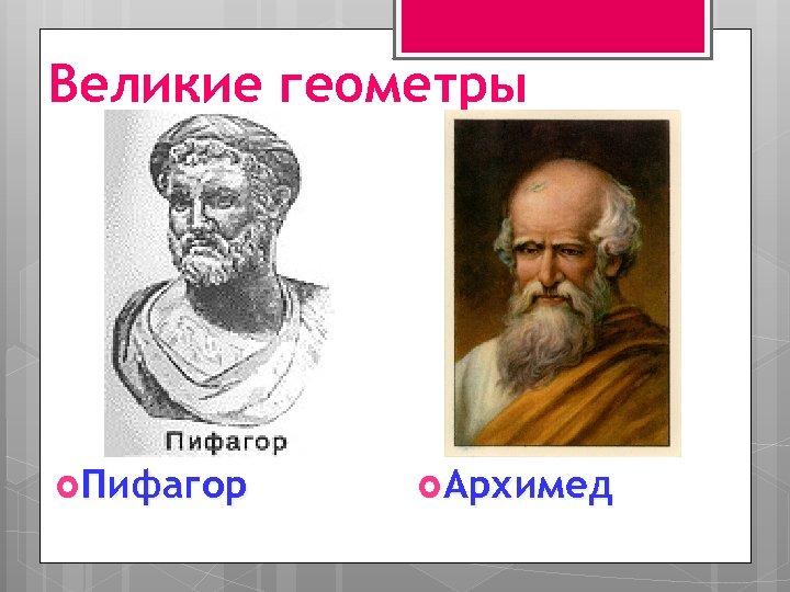 Великие геометры Пифагор Архимед