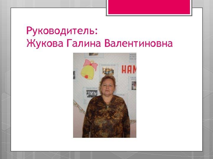 Руководитель: Жукова Галина Валентиновна