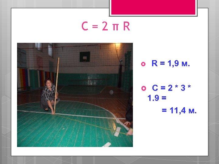 С=2πR R = 1, 9 м. С=2*3* 1. 9 = = 11, 4 м.