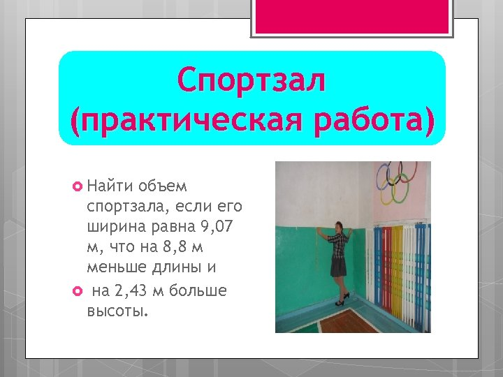 Спортзал (практическая работа) Найти объем спортзала, если его ширина равна 9, 07 м, что