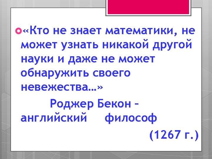 «Кто не знает математики, не может узнать никакой другой науки и даже не
