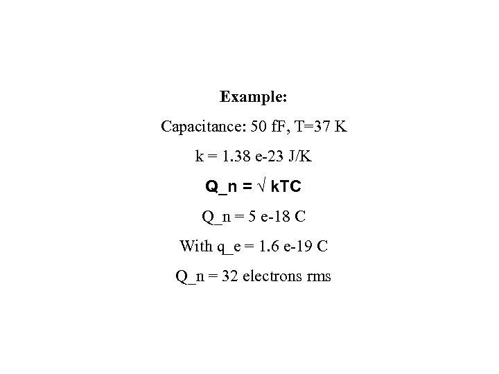 Example: Capacitance: 50 f. F, T=37 K k = 1. 38 e-23 J/K Q_n