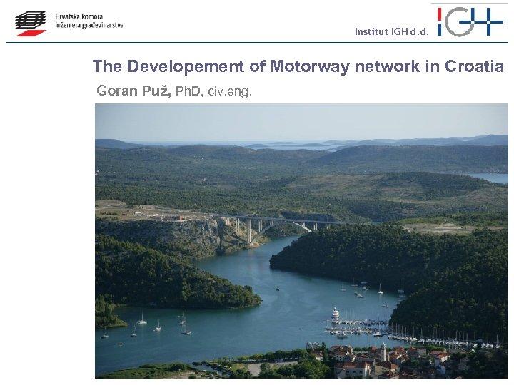 Institut IGH d. d. The Developement of Motorway network in Croatia Goran Puž, Ph.