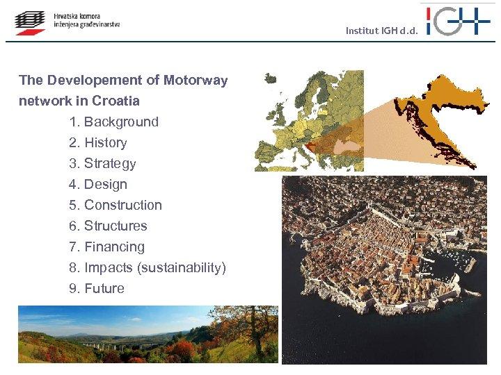 Institut IGH d. d. The Developement of Motorway network in Croatia 1. Background 2.