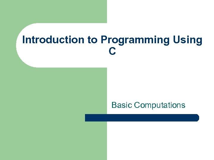 Introduction to Programming Using C Basic Computations
