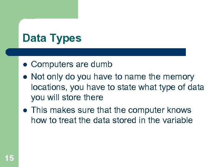 Data Types l l l 15 Computers are dumb Not only do you have