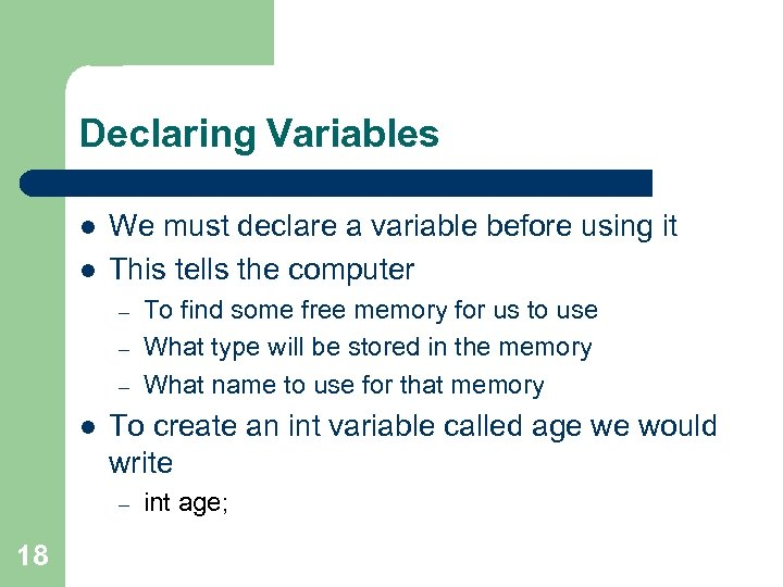 Declaring Variables l l We must declare a variable before using it This tells