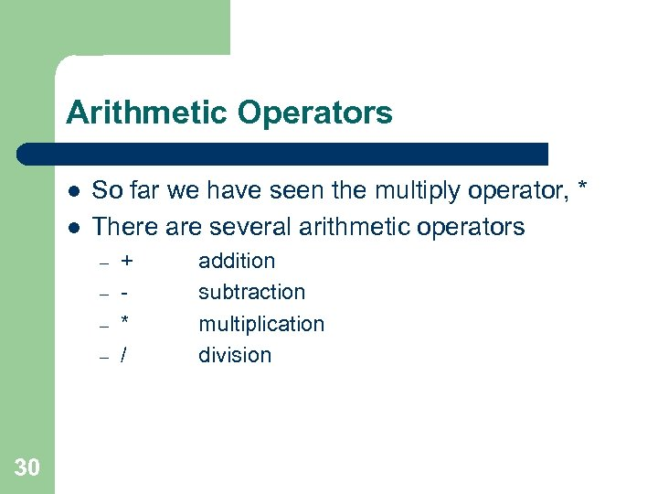 Arithmetic Operators l l So far we have seen the multiply operator, * There