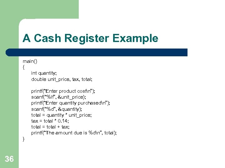 """A Cash Register Example main() { int quantity; double unit_price, tax, total; printf(""""Enter product"""