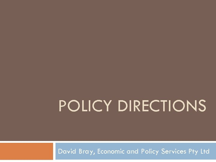 POLICY DIRECTIONS David Bray, Economic and Policy Services Pty Ltd